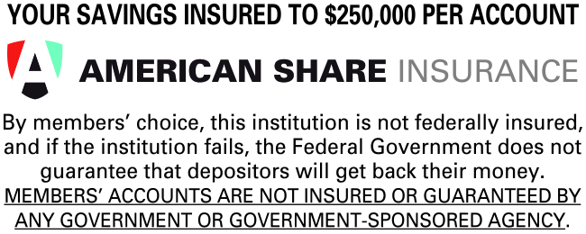 Your savings insured to $250,000 per account American share insurance. By members' choice, this institution is not federally insured, and if the institutions fails, the federal Government does not guarantee the depositors will get back ther money. Members' accounts are not insured or guaranteed by any goverment or government sponserd agency